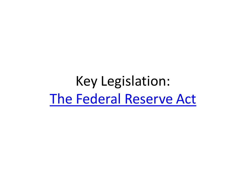 Key Legislation: The Federal Reserve Act The Federal Reserve Act