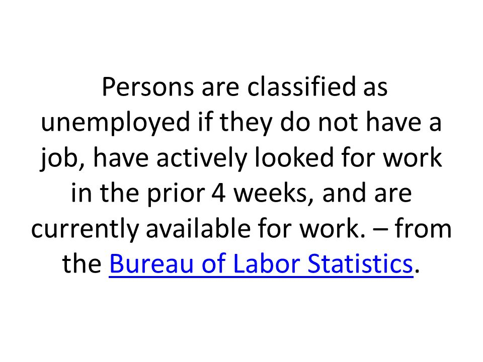 Persons are classified as unemployed if they do not have a job, have actively looked for work in the prior 4 weeks, and are currently available for work.