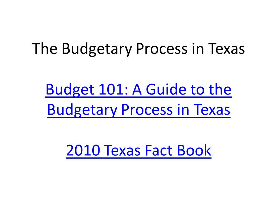 The Budgetary Process in Texas Budget 101: A Guide to the Budgetary Process in Texas 2010 Texas Fact Book Budget 101: A Guide to the Budgetary Process in Texas 2010 Texas Fact Book
