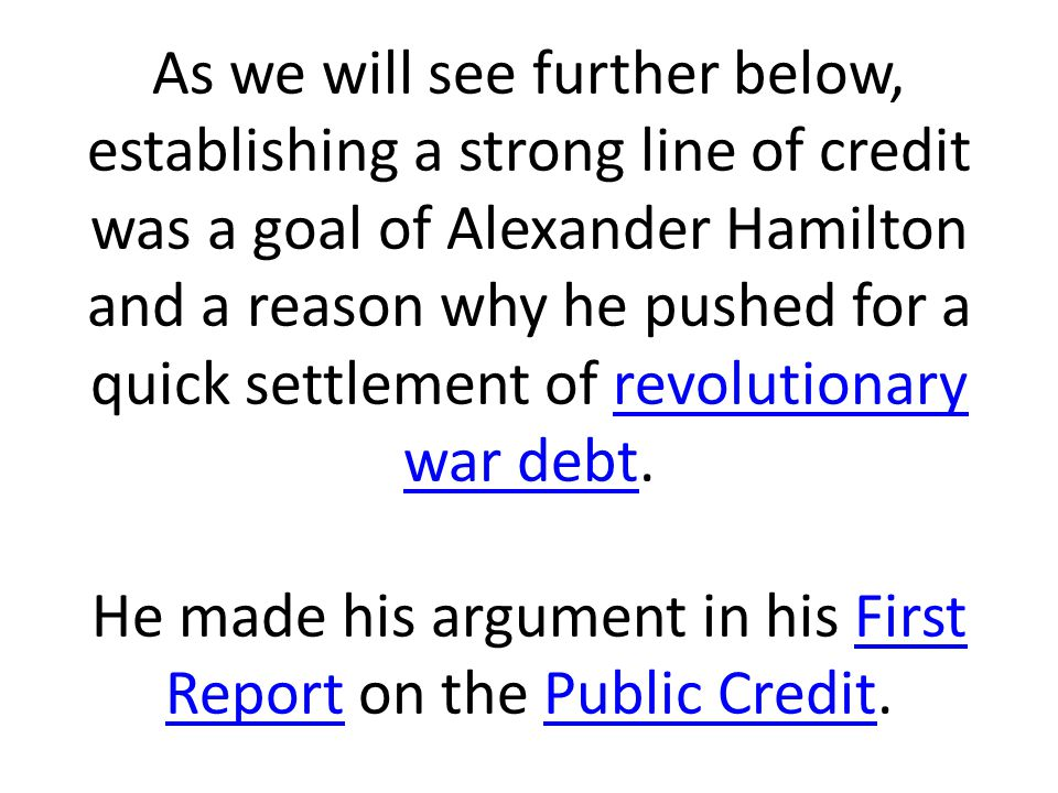 As we will see further below, establishing a strong line of credit was a goal of Alexander Hamilton and a reason why he pushed for a quick settlement of revolutionary war debt.