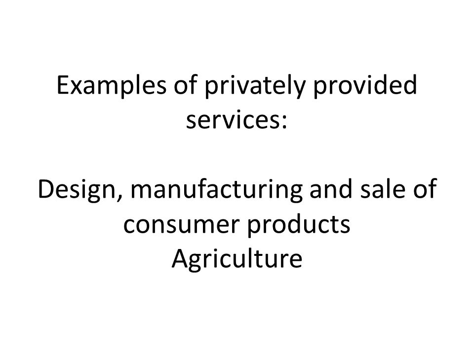 Examples of privately provided services: Design, manufacturing and sale of consumer products Agriculture