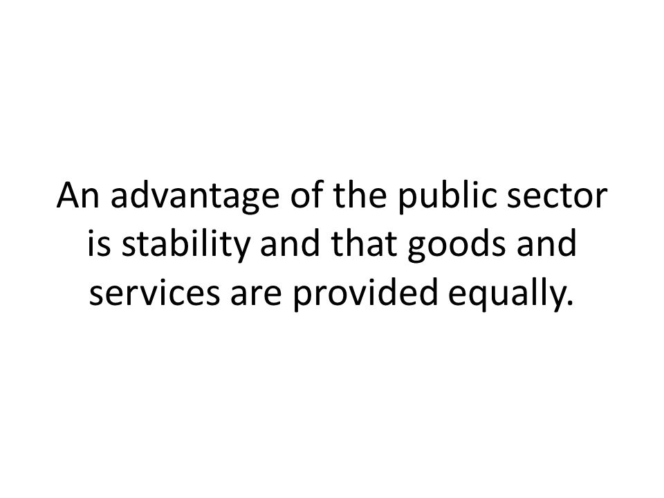 An advantage of the public sector is stability and that goods and services are provided equally.