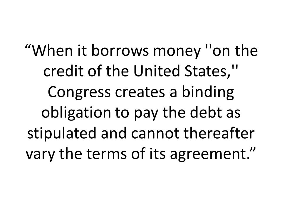 When it borrows money on the credit of the United States, Congress creates a binding obligation to pay the debt as stipulated and cannot thereafter vary the terms of its agreement.
