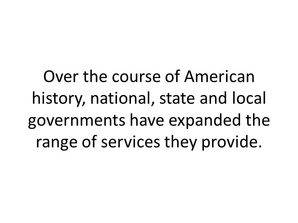 Over the course of American history, national, state and local governments have expanded the range of services they provide.