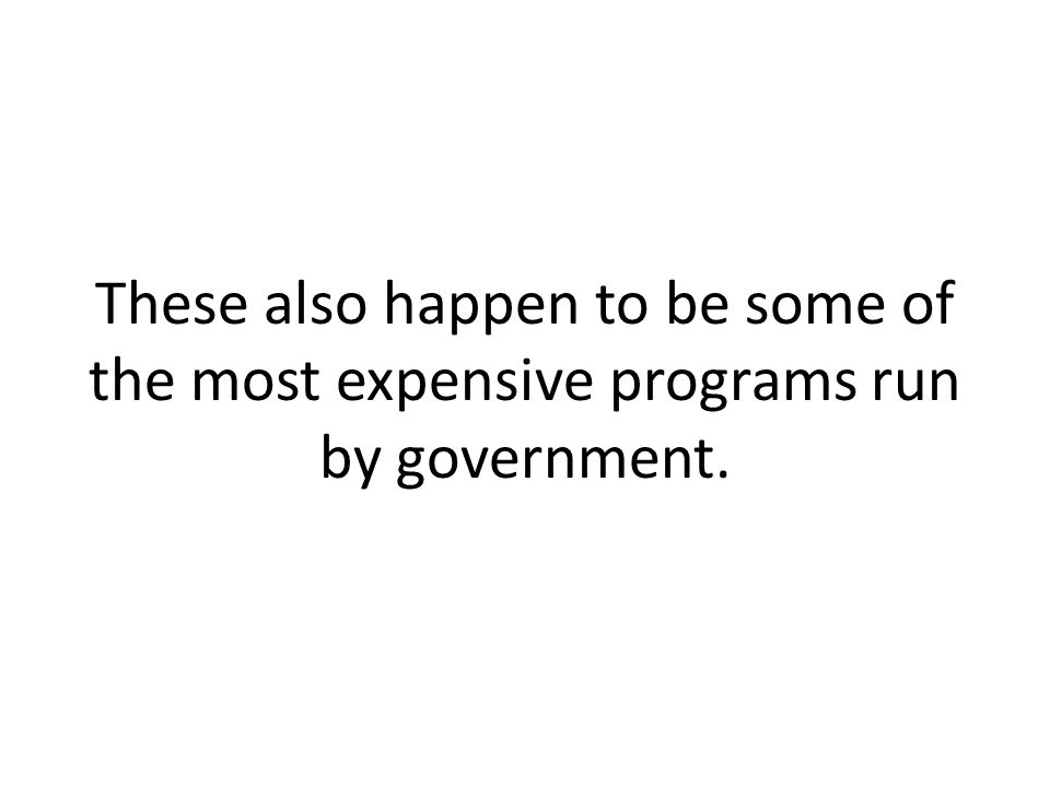 These also happen to be some of the most expensive programs run by government.