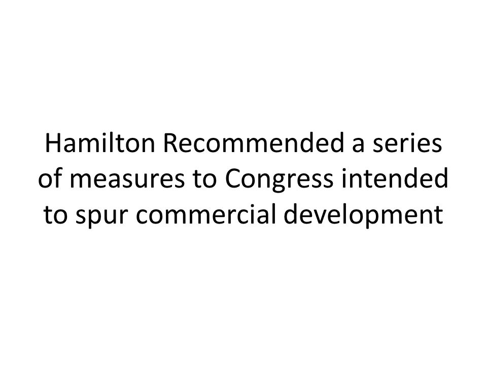 Hamilton Recommended a series of measures to Congress intended to spur commercial development