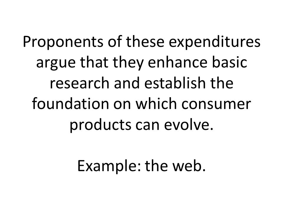 Proponents of these expenditures argue that they enhance basic research and establish the foundation on which consumer products can evolve.