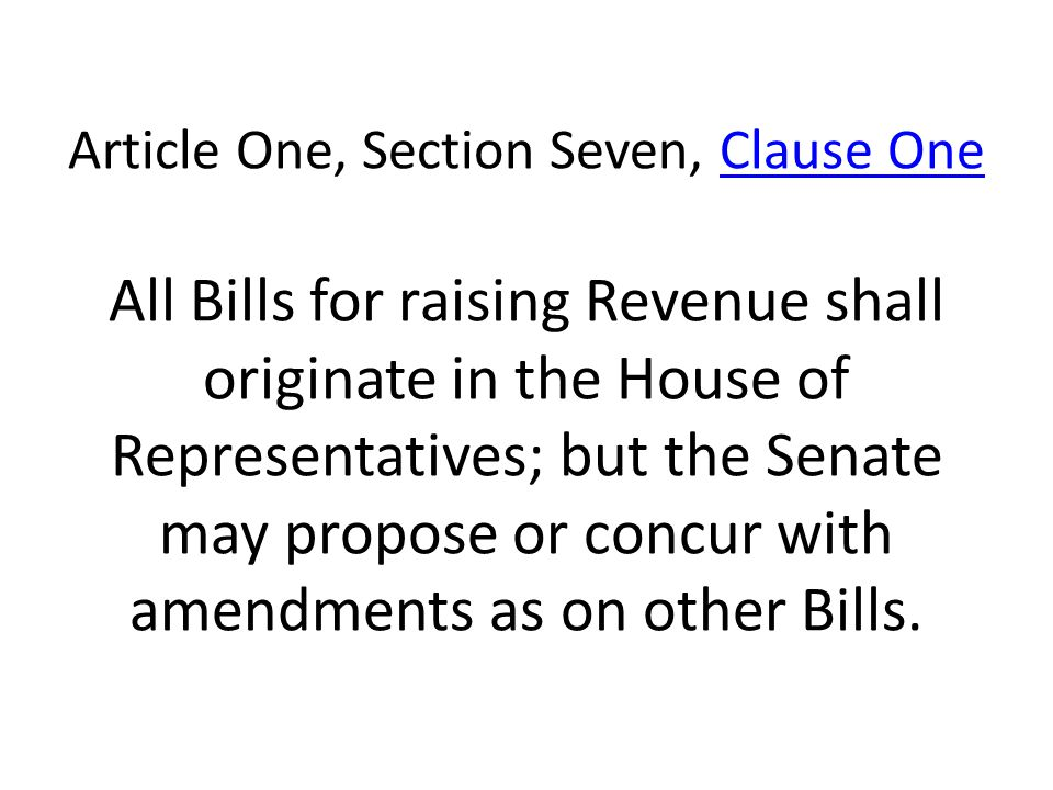 Article One, Section Seven, Clause One All Bills for raising Revenue shall originate in the House of Representatives; but the Senate may propose or concur with amendments as on other Bills.Clause One