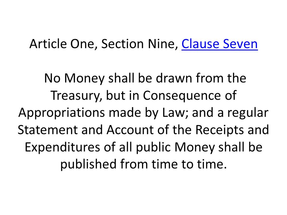 Article One, Section Nine, Clause Seven No Money shall be drawn from the Treasury, but in Consequence of Appropriations made by Law; and a regular Statement and Account of the Receipts and Expenditures of all public Money shall be published from time to time.Clause Seven