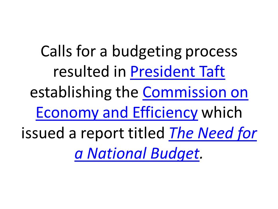 Calls for a budgeting process resulted in President Taft establishing the Commission on Economy and Efficiency which issued a report titled The Need for a National Budget.President TaftCommission on Economy and EfficiencyThe Need for a National Budget
