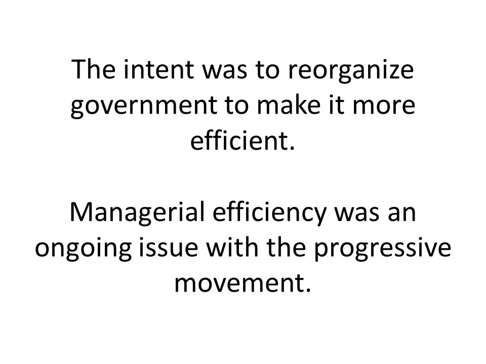 The intent was to reorganize government to make it more efficient.