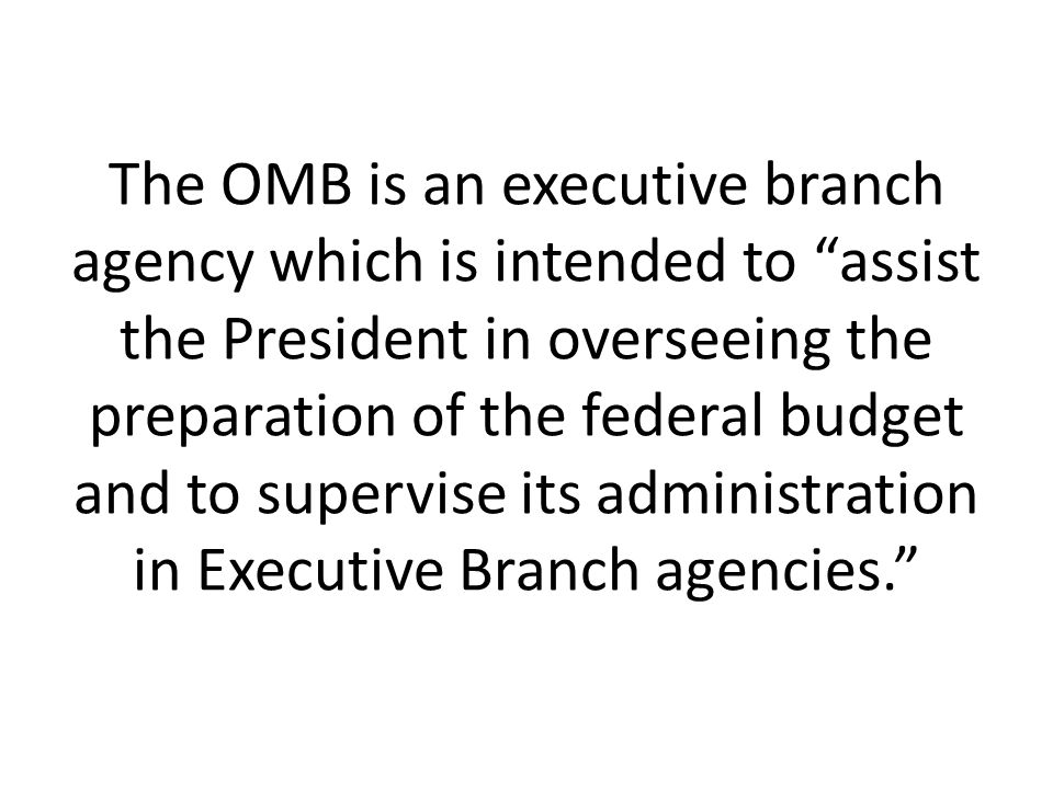The OMB is an executive branch agency which is intended to assist the President in overseeing the preparation of the federal budget and to supervise its administration in Executive Branch agencies.