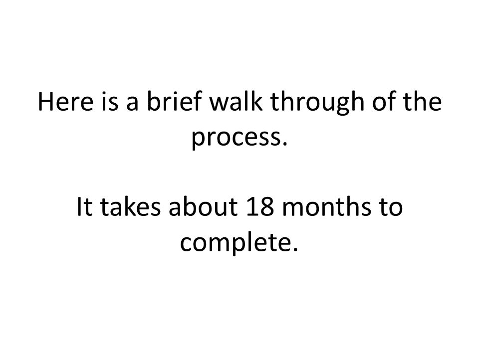 Here is a brief walk through of the process. It takes about 18 months to complete.