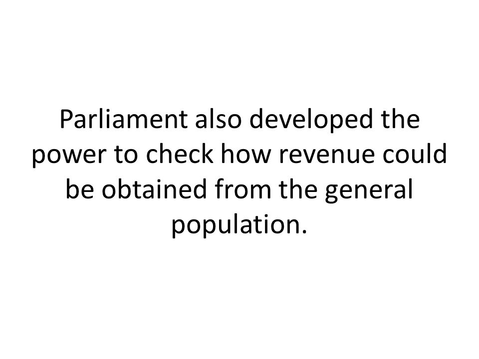Parliament also developed the power to check how revenue could be obtained from the general population.