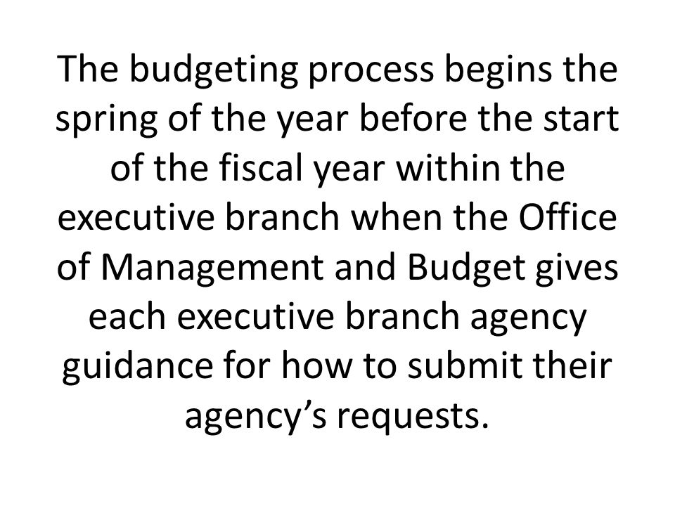The budgeting process begins the spring of the year before the start of the fiscal year within the executive branch when the Office of Management and Budget gives each executive branch agency guidance for how to submit their agency's requests.