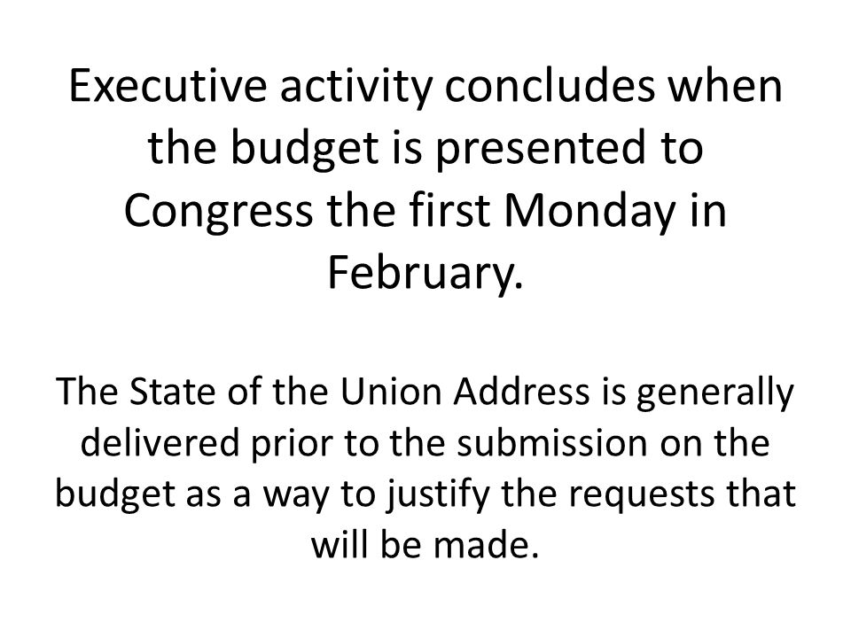 Executive activity concludes when the budget is presented to Congress the first Monday in February.