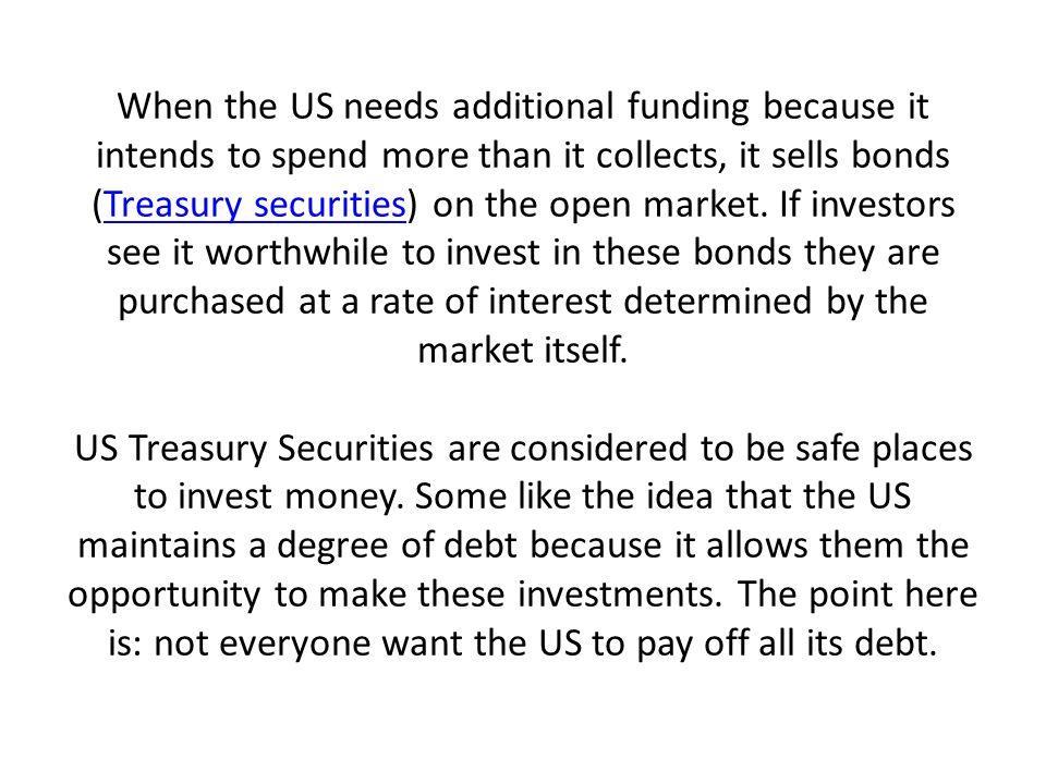 When the US needs additional funding because it intends to spend more than it collects, it sells bonds (Treasury securities) on the open market.