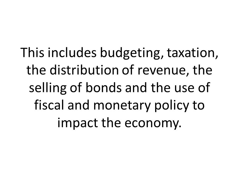 This includes budgeting, taxation, the distribution of revenue, the selling of bonds and the use of fiscal and monetary policy to impact the economy.