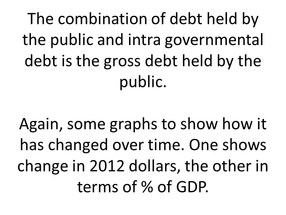 The combination of debt held by the public and intra governmental debt is the gross debt held by the public.