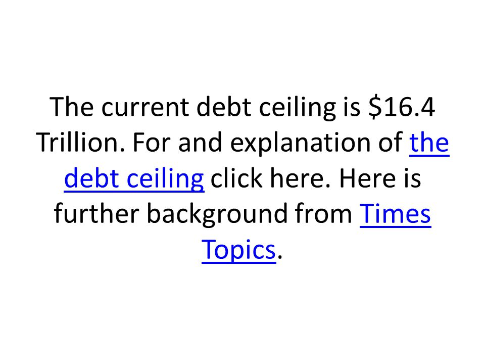 The current debt ceiling is $16.4 Trillion. For and explanation of the debt ceiling click here.