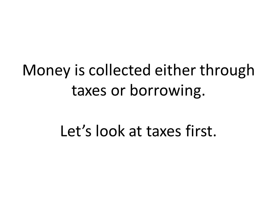 Money is collected either through taxes or borrowing. Let's look at taxes first.