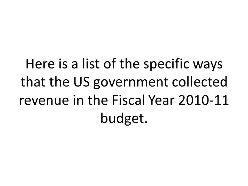 Here is a list of the specific ways that the US government collected revenue in the Fiscal Year 2010-11 budget.