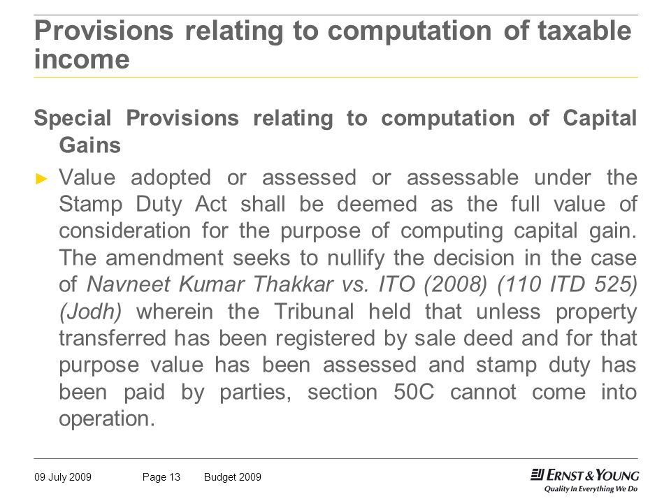 09 July 2009Budget 2009Page 13 Provisions relating to computation of taxable income Special Provisions relating to computation of Capital Gains ► Value adopted or assessed or assessable under the Stamp Duty Act shall be deemed as the full value of consideration for the purpose of computing capital gain.