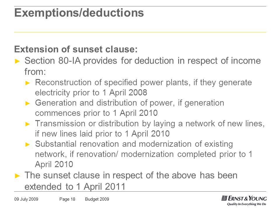 09 July 2009Budget 2009Page 18 Exemptions/deductions Extension of sunset clause: ► Section 80-IA provides for deduction in respect of income from: ► Reconstruction of specified power plants, if they generate electricity prior to 1 April 2008 ► Generation and distribution of power, if generation commences prior to 1 April 2010 ► Transmission or distribution by laying a network of new lines, if new lines laid prior to 1 April 2010 ► Substantial renovation and modernization of existing network, if renovation/ modernization completed prior to 1 April 2010 ► The sunset clause in respect of the above has been extended to 1 April 2011