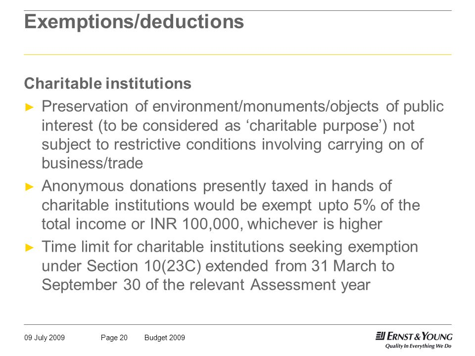 09 July 2009Budget 2009Page 20 Exemptions/deductions Charitable institutions ► Preservation of environment/monuments/objects of public interest (to be considered as 'charitable purpose') not subject to restrictive conditions involving carrying on of business/trade ► Anonymous donations presently taxed in hands of charitable institutions would be exempt upto 5% of the total income or INR 100,000, whichever is higher ► Time limit for charitable institutions seeking exemption under Section 10(23C) extended from 31 March to September 30 of the relevant Assessment year