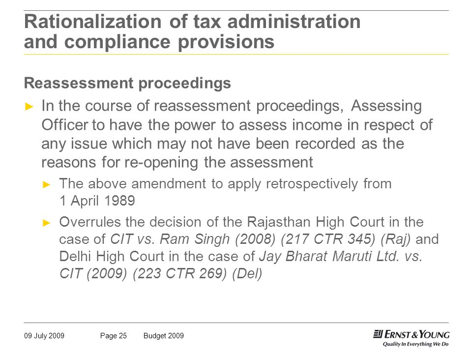 09 July 2009Budget 2009Page 25 Rationalization of tax administration and compliance provisions Reassessment proceedings ► In the course of reassessment proceedings, Assessing Officer to have the power to assess income in respect of any issue which may not have been recorded as the reasons for re-opening the assessment ► The above amendment to apply retrospectively from 1 April 1989 ► Overrules the decision of the Rajasthan High Court in the case of CIT vs.