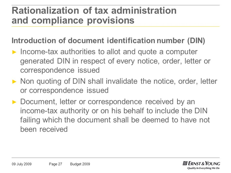 09 July 2009Budget 2009Page 27 Rationalization of tax administration and compliance provisions Introduction of document identification number (DIN) ► Income-tax authorities to allot and quote a computer generated DIN in respect of every notice, order, letter or correspondence issued ► Non quoting of DIN shall invalidate the notice, order, letter or correspondence issued ► Document, letter or correspondence received by an income-tax authority or on his behalf to include the DIN failing which the document shall be deemed to have not been received