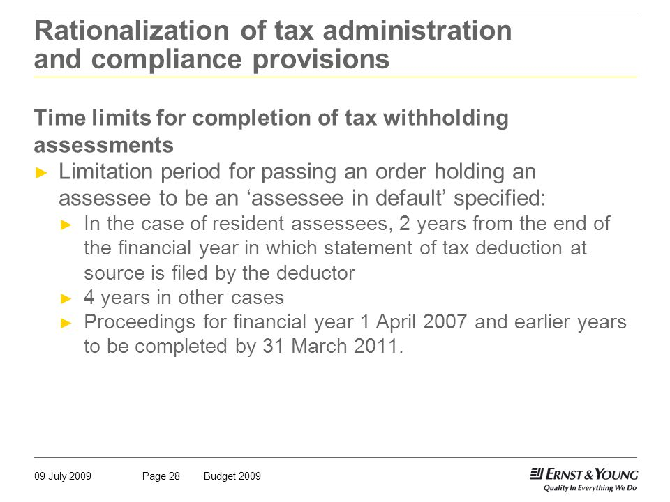 09 July 2009Budget 2009Page 28 Rationalization of tax administration and compliance provisions Time limits for completion of tax withholding assessments ► Limitation period for passing an order holding an assessee to be an 'assessee in default' specified: ► In the case of resident assessees, 2 years from the end of the financial year in which statement of tax deduction at source is filed by the deductor ► 4 years in other cases ► Proceedings for financial year 1 April 2007 and earlier years to be completed by 31 March 2011.