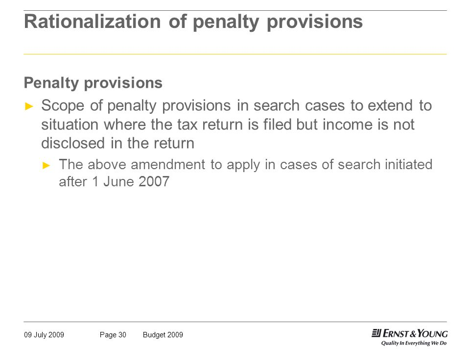 09 July 2009Budget 2009Page 30 Rationalization of penalty provisions Penalty provisions ► Scope of penalty provisions in search cases to extend to situation where the tax return is filed but income is not disclosed in the return ► The above amendment to apply in cases of search initiated after 1 June 2007