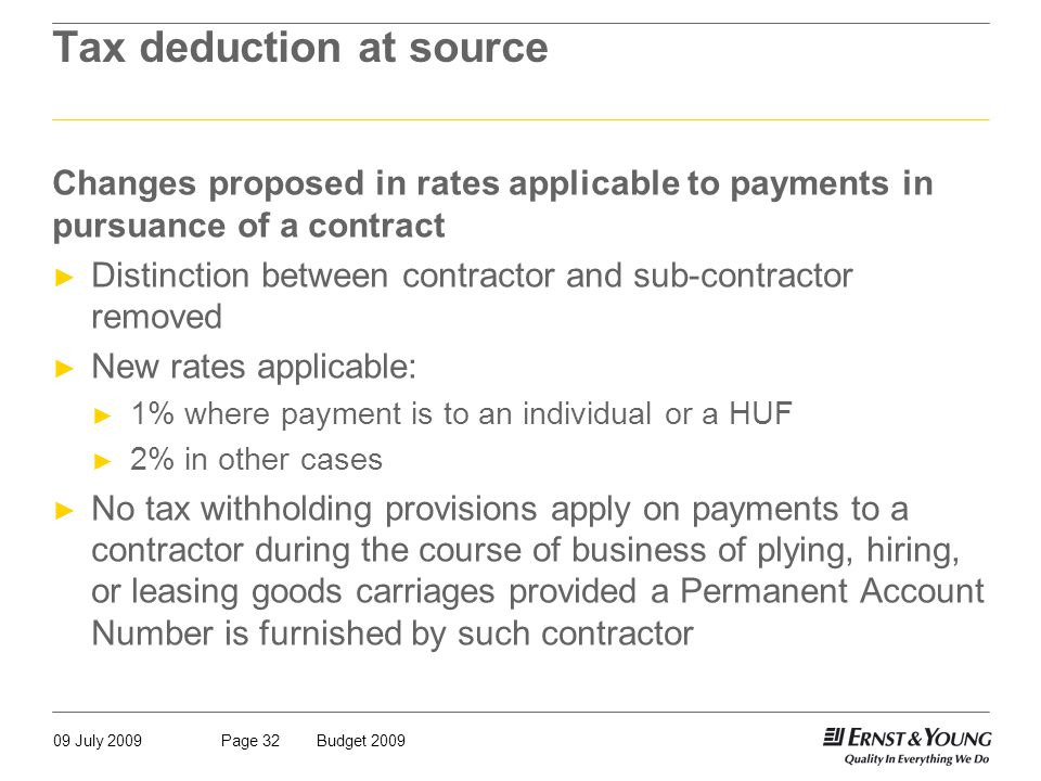 09 July 2009Budget 2009Page 32 Tax deduction at source Changes proposed in rates applicable to payments in pursuance of a contract ► Distinction between contractor and sub-contractor removed ► New rates applicable: ► 1% where payment is to an individual or a HUF ► 2% in other cases ► No tax withholding provisions apply on payments to a contractor during the course of business of plying, hiring, or leasing goods carriages provided a Permanent Account Number is furnished by such contractor