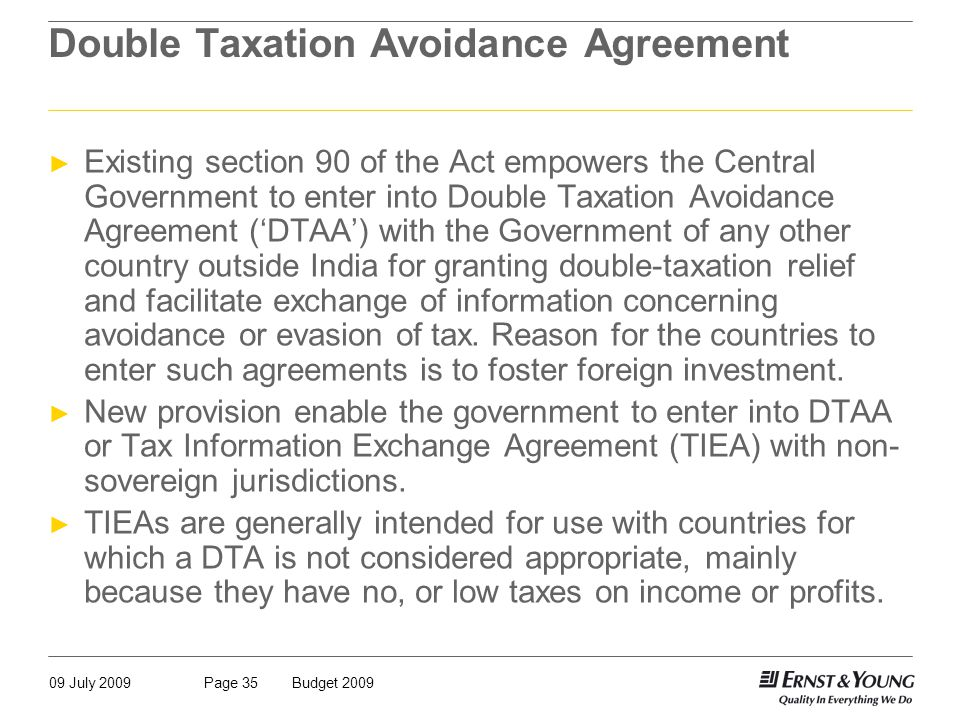 09 July 2009Budget 2009Page 35 Double Taxation Avoidance Agreement ► Existing section 90 of the Act empowers the Central Government to enter into Double Taxation Avoidance Agreement ('DTAA') with the Government of any other country outside India for granting double-taxation relief and facilitate exchange of information concerning avoidance or evasion of tax.