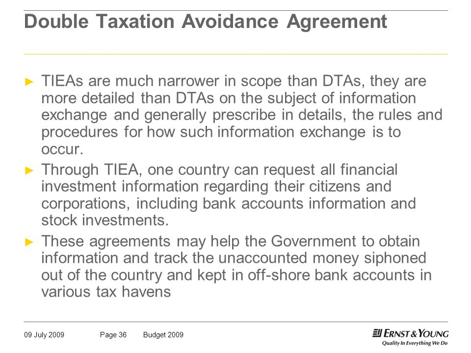 09 July 2009Budget 2009Page 36 Double Taxation Avoidance Agreement ► TIEAs are much narrower in scope than DTAs, they are more detailed than DTAs on the subject of information exchange and generally prescribe in details, the rules and procedures for how such information exchange is to occur.
