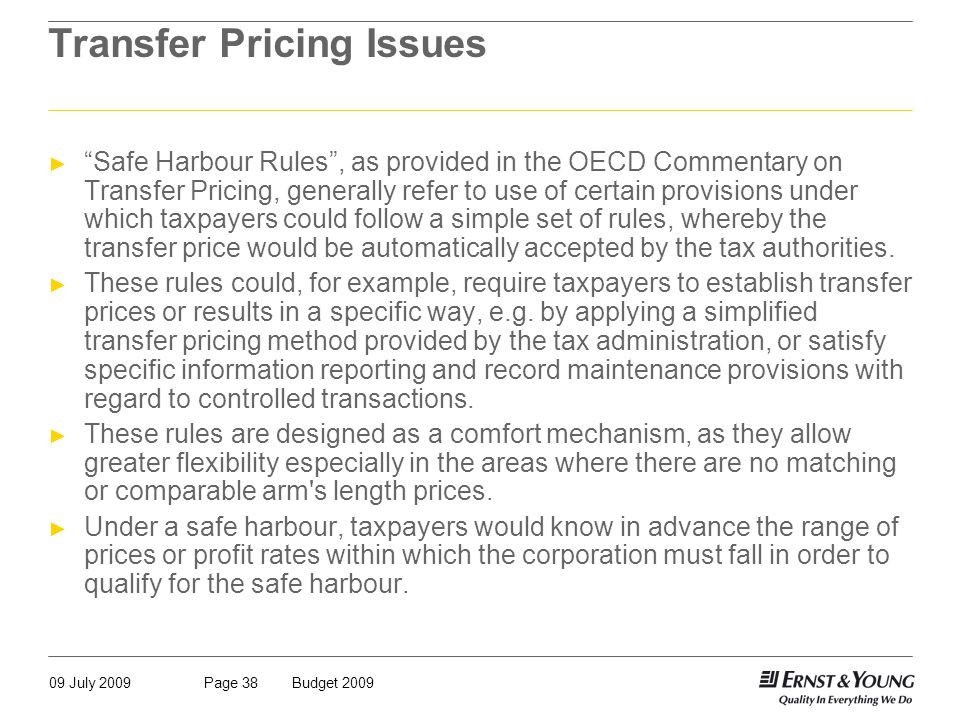 09 July 2009Budget 2009Page 38 Transfer Pricing Issues ► Safe Harbour Rules , as provided in the OECD Commentary on Transfer Pricing, generally refer to use of certain provisions under which taxpayers could follow a simple set of rules, whereby the transfer price would be automatically accepted by the tax authorities.