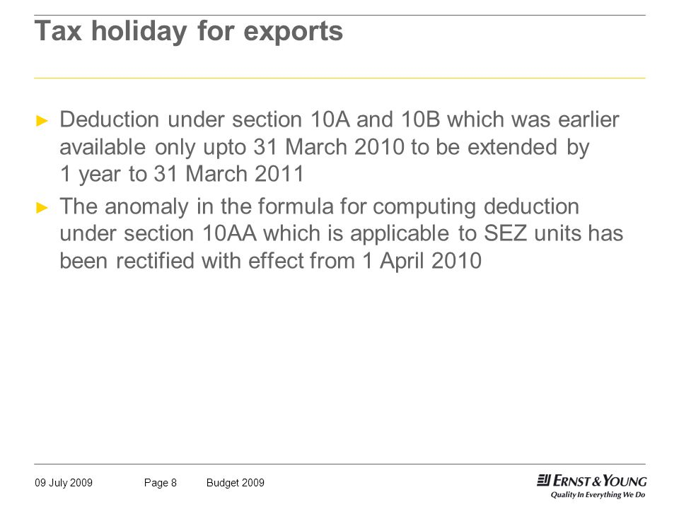 09 July 2009Budget 2009Page 8 Tax holiday for exports ► Deduction under section 10A and 10B which was earlier available only upto 31 March 2010 to be extended by 1 year to 31 March 2011 ► The anomaly in the formula for computing deduction under section 10AA which is applicable to SEZ units has been rectified with effect from 1 April 2010
