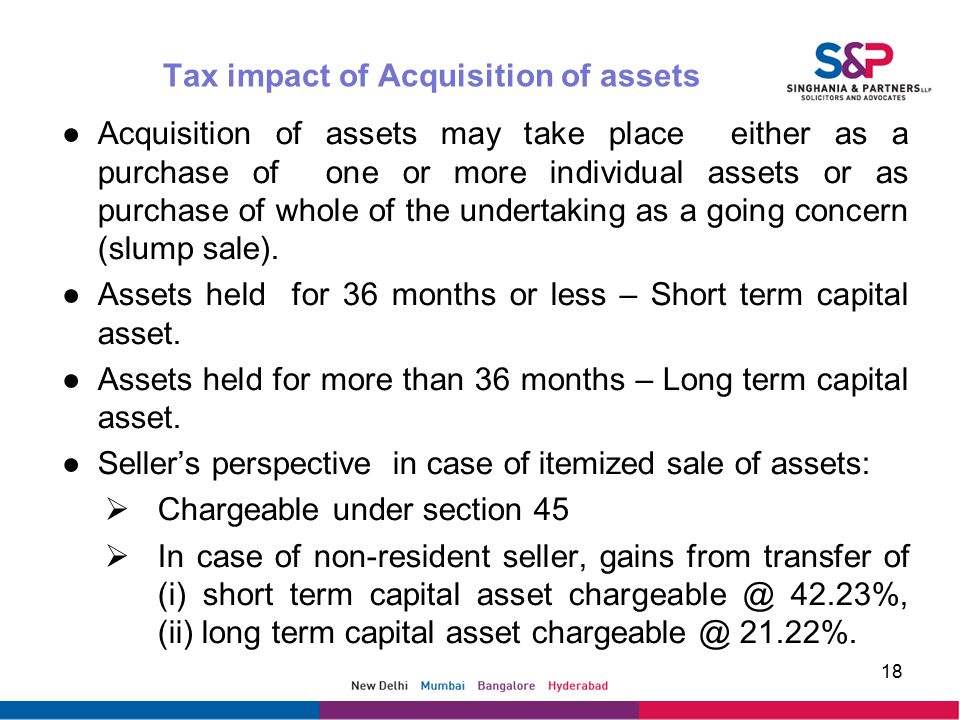 Tax impact of Acquisition of assets ●Acquisition of assets may take place either as a purchase of one or more individual assets or as purchase of whole of the undertaking as a going concern (slump sale).