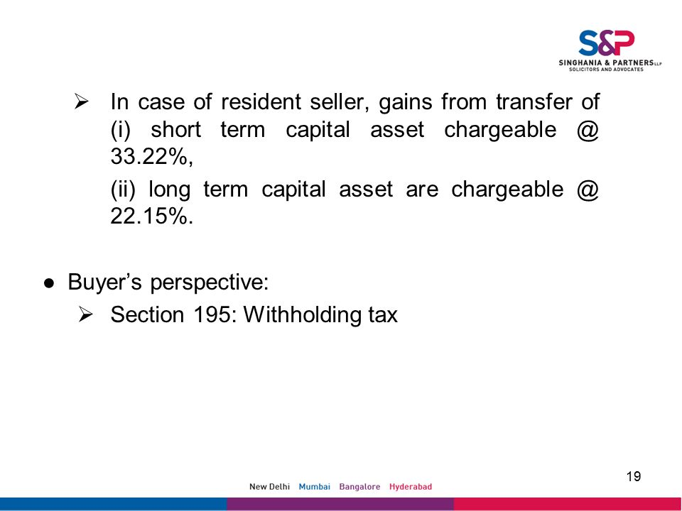  In case of resident seller, gains from transfer of (i) short term capital asset chargeable @ 33.22%, (ii) long term capital asset are chargeable @ 22.15%.