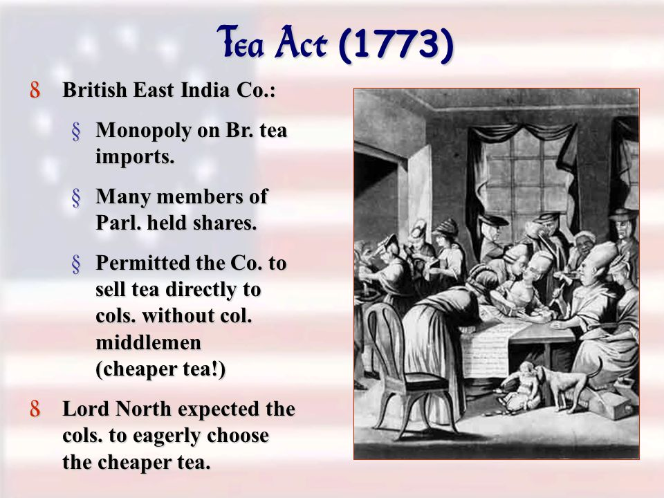 Tea Act (1773) 8 British East India Co.: §Monopoly on Br.