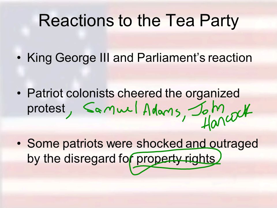 Reactions to the Tea Party King George III and Parliament's reaction Patriot colonists cheered the organized protest Some patriots were shocked and outraged by the disregard for property rights
