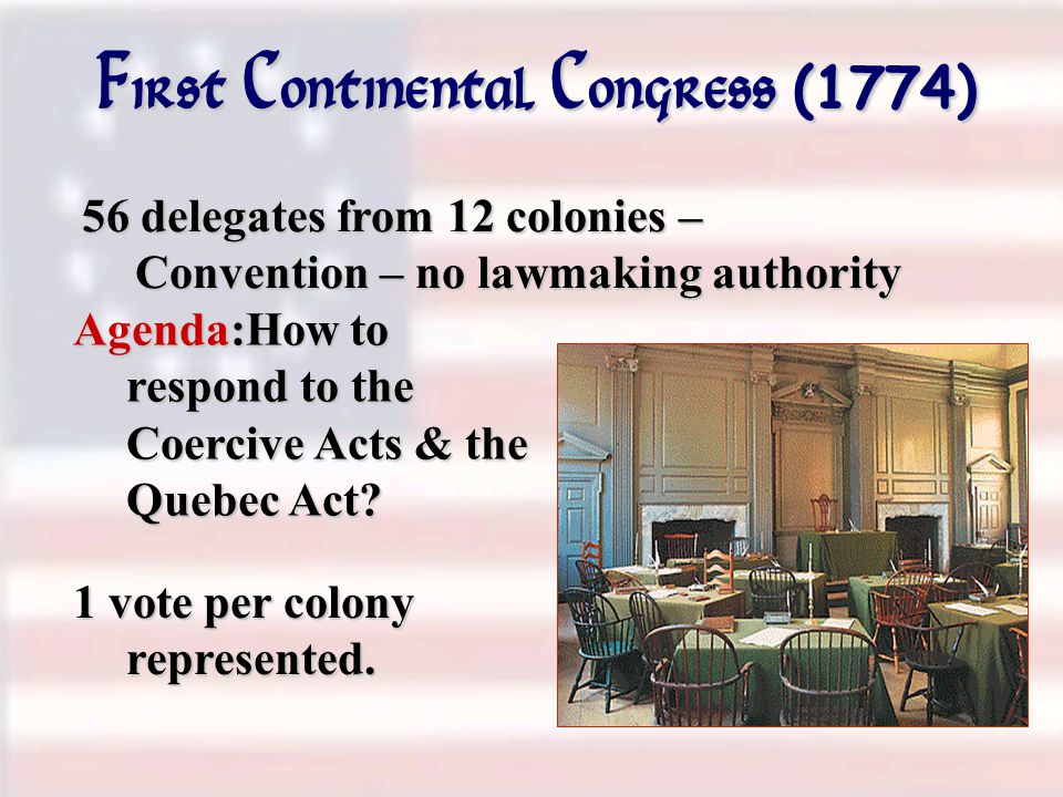 First Continental Congress (1774) 56 delegates from 12 colonies – Convention – no lawmaking authority Agenda:How to respond to the Coercive Acts & the Quebec Act.