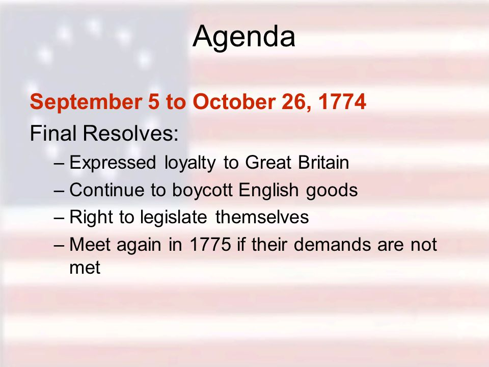 Agenda September 5 to October 26, 1774 Final Resolves: –Expressed loyalty to Great Britain –Continue to boycott English goods –Right to legislate themselves –Meet again in 1775 if their demands are not met