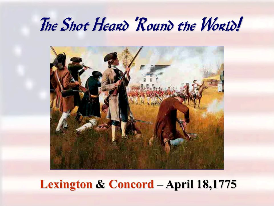 The Shot Heard ' Round the World ! Lexington & Concord – April 18,1775