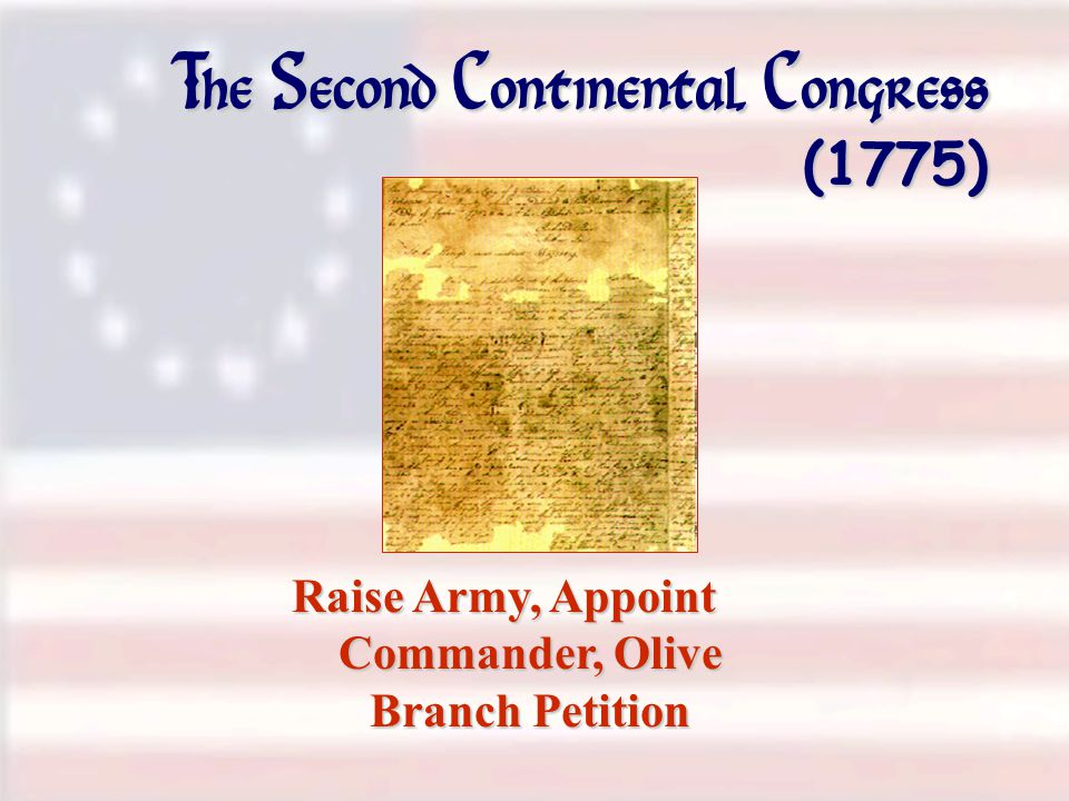 The Second Continental Congress (1775) Raise Army, Appoint Commander, Olive Branch Petition