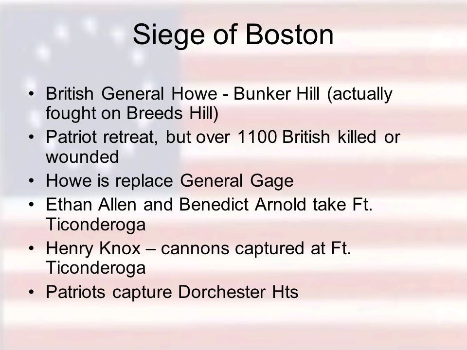 Siege of Boston British General Howe - Bunker Hill (actually fought on Breeds Hill) Patriot retreat, but over 1100 British killed or wounded Howe is replace General Gage Ethan Allen and Benedict Arnold take Ft.