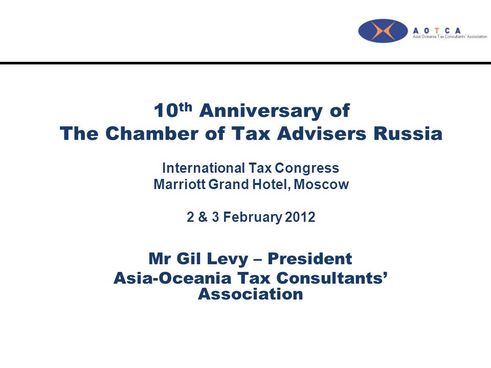 10 th Anniversary of The Chamber of Tax Advisers Russia International Tax Congress Marriott Grand Hotel, Moscow 2 & 3 February 2012 Mr Gil Levy – Pres