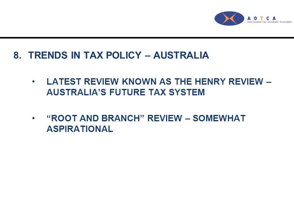 """8.TRENDS IN TAX POLICY – AUSTRALIA LATEST REVIEW KNOWN AS THE HENRY REVIEW – AUSTRALIA'S FUTURE TAX SYSTEM """"ROOT AND BRANCH"""" REVIEW – SOMEWHAT ASPIRAT"""