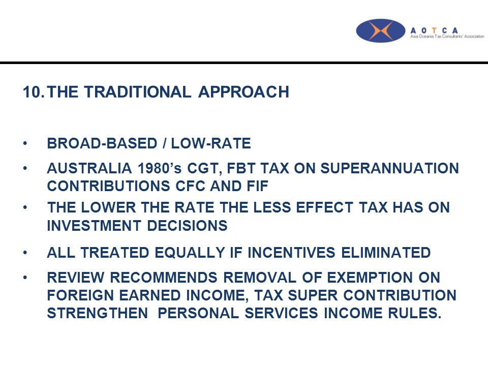 10.THE TRADITIONAL APPROACH BROAD-BASED / LOW-RATE AUSTRALIA 1980's CGT, FBT TAX ON SUPERANNUATION CONTRIBUTIONS CFC AND FIF THE LOWER THE RATE THE LESS EFFECT TAX HAS ON INVESTMENT DECISIONS ALL TREATED EQUALLY IF INCENTIVES ELIMINATED REVIEW RECOMMENDS REMOVAL OF EXEMPTION ON FOREIGN EARNED INCOME, TAX SUPER CONTRIBUTION STRENGTHEN PERSONAL SERVICES INCOME RULES.